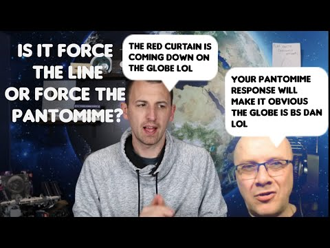 Flat Earth: Which one Dan, force the line or force the pantomime?