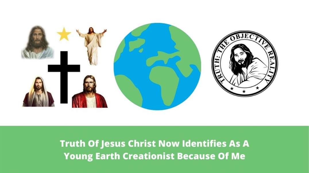 Truth Of Jesus Christ Now Identifies As A Young Earth Creationist Because Of Me