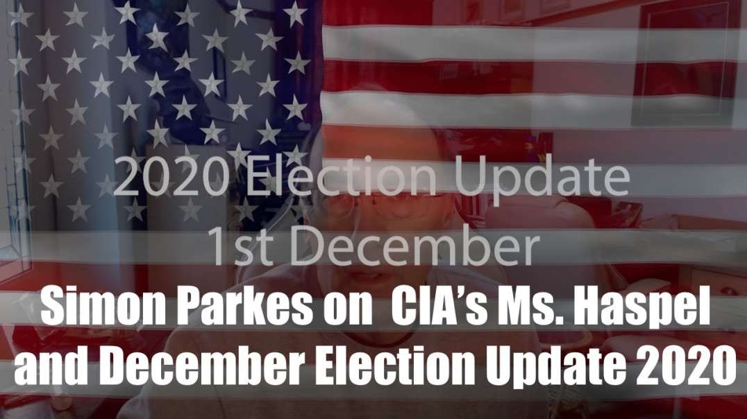 Simon Parkes on  CIA's Ms. Haspel and December Election Update 2020