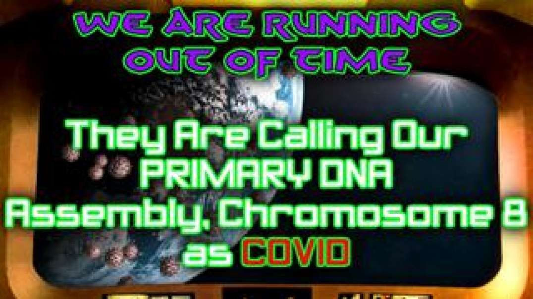 WE ARE RUNNING OUT OF TIME- THEY ARE CALLING OUR PRIMARY DNA ASSEMBLY CHROMOSOME 8 AS COVID