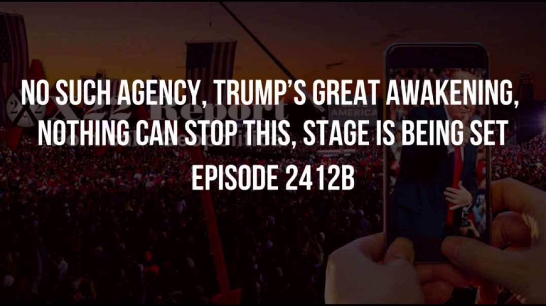 X22 Report (Ep 2412b) No Such Agency, Trump's Great Awakening, Nothing Can Stop This, Stage Is Being Set