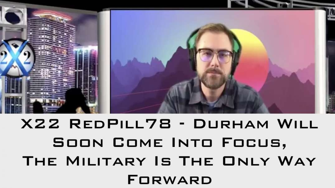 X22 Report - REDPILL78: DURHAM WILL SOON COME INTO FOCUS, THE MILITARY IS THE ONLY WAY FORWARD [MIRROR]