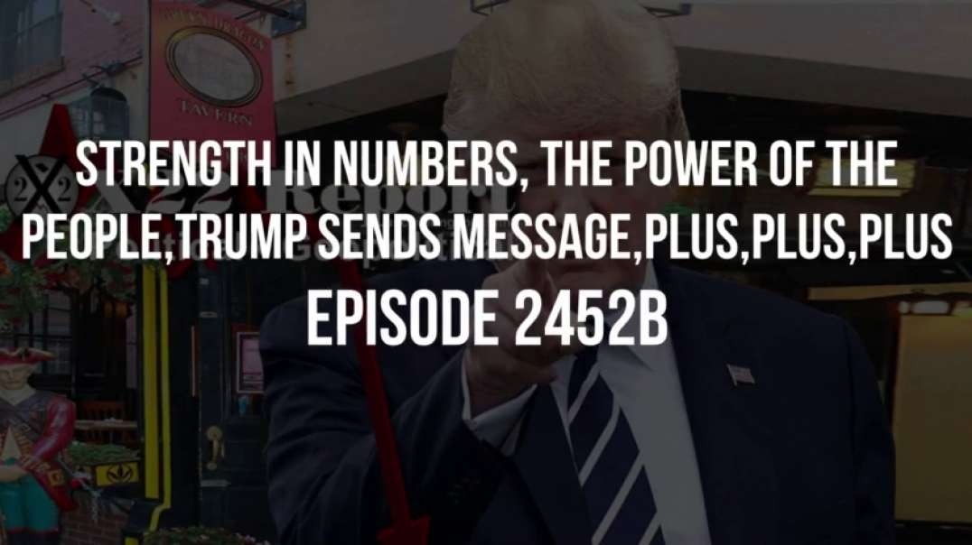 X22 Report (Ep. 2452b) Strength In Numbers, The Power Of The People, Trump Sends Message, Plus, Plus, Plus