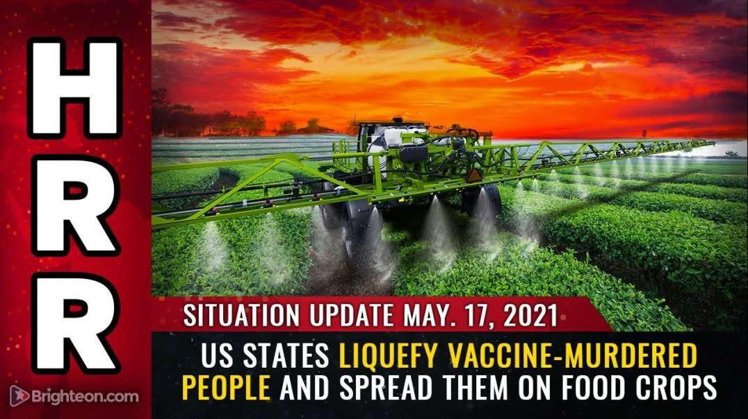 SITUATION UPDATE:  US STATES LIQUEFY VACCINE-MURDERED PEOPLE AND SPREAD THEM ON FOOD CROPS [2021-05-17] - MIKE ADAMS (VIDEO)