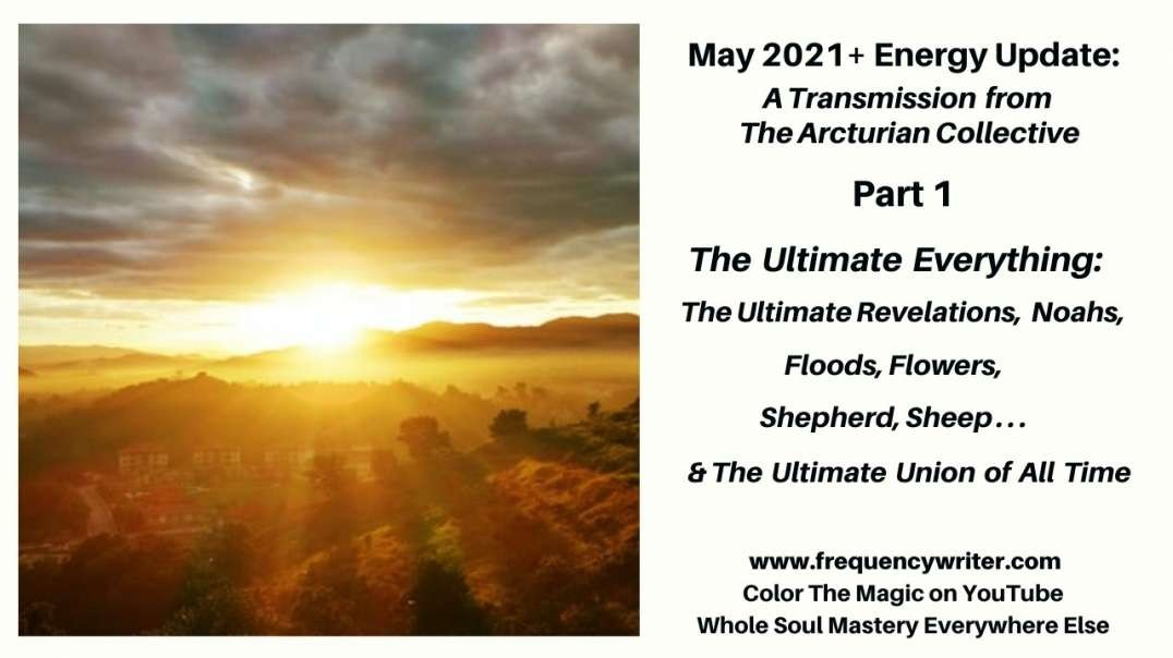 May 2021+ Energy Update: The Ultimate Everything ~ The Ultimate Revelations, Noahs, Floods & Flowers